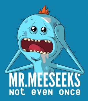 Meeseeks, not even once. by MAYO101