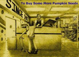 To buy some more pumpkin seeds by grimdrifter