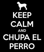 Keep Calm And Chupa El Perro by sleeper-dupster