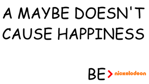 Be Nickelodeon: A Maybe Doesn't Cause Happiness by dev-catscratch