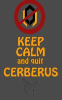 Keep Calm and quit Cerberus by Vierna-Drottingu