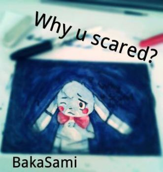 why you scared? by BakaSami