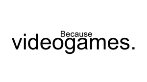 Because Videogames. by Kaymez
