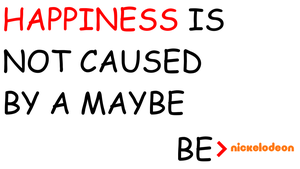 Be Nickelodeon: Happiness Is Not Caused By A Maybe by dev-catscratch