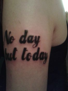 No day but today tattoo by randomgal2010