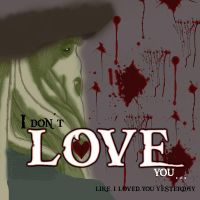 I Don't Love You by InvisibleCorpseGirl