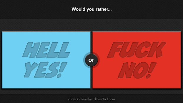 Would You Rather: HELL YES or FUCK NO? by chrisdiontewalker