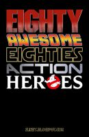 80 Awesome 80's Action Heroes by WillSliney
