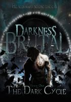 DARKNESS BRUTAL ~ Book One of THE DARK CYCLE by ThePix