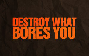 Destroy What Bores You by jacobb212